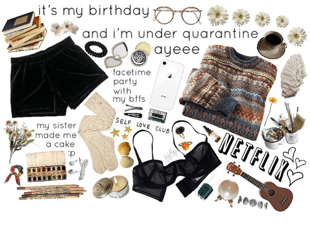 it's my birthday and i'm under quarantine ayeee