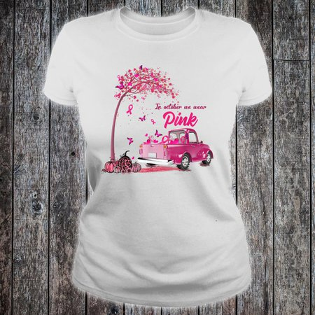 Google Image Result for https://colorstee.com/wp-content/uploads/In-October-We-Wear-Pink-Truck-Breast-Cancer-Awareness-Gifts-Shirt-ladies-tee.jpg
