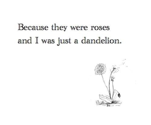 Because they were roses, and i was just a dandelion. | quotes, quote en roses