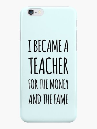"""I Became a Teacher For The Money And The Fame"" iPhone Cases & Covers by katrinawaffles 