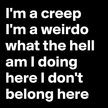 I-m-a-creep-I-m-a-weirdo-what-the-hell-am-I-doing.jpeg (800×800)