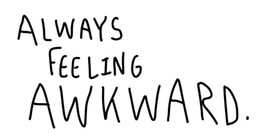 always feeling awkward