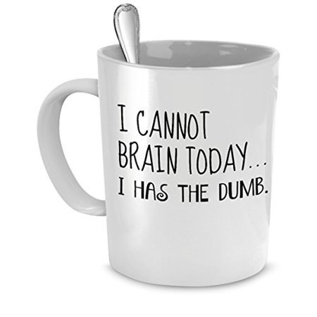 Funny Mug - I Cannot Brain Today...I Has the Dumb. - Perfect Gift for Your Dad, Mom, Boyfriend, Girlfriend, or Friend - Proudly Made in the USA! - Walmart.com