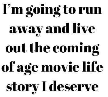 I'm going to run away and live out the coming of age movie life story I deserve