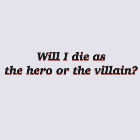 Will I die as the hero or the villain?