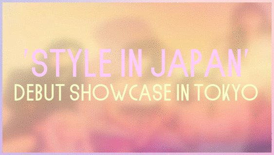 """STYLE in Japan"" Debut Showcase in Tokyo"