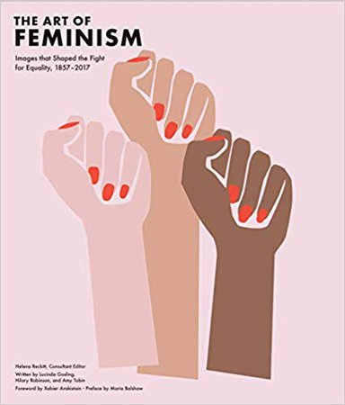 Art of Feminism: Images that Shaped the Fight for Equality, 1857-2017: Lucinda Gosling, Hilary Robinson, Amy Tobin, Helena Reckitt, Maria Balshaw, Xabier Arakistain: 9781452169927: Amazon.com: Books