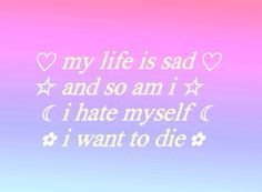 """My Life Is Sad, And So Am I, I Hate Myself, I Want To Die"" (Pastel Goth Quote)"