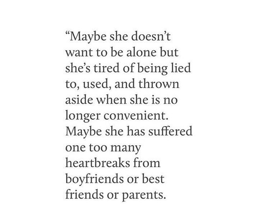 maybe she doesn't want to be alone but she's tired of being lied to, used, and thrown aside when she is no longer convenient. maybe she has suffeered one too many heartbreaks from boyfriends or best friends or parents. | quote, life e text