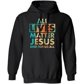 jesus all lives matter sweatshirt