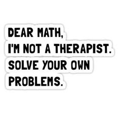 'dear math, i'm not a therapist. solve your own problems.'