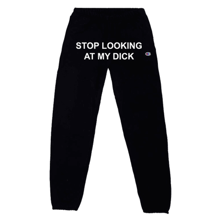 STOP LOOKING AT MY DICK SWEATPANTS – PIZZASLIME